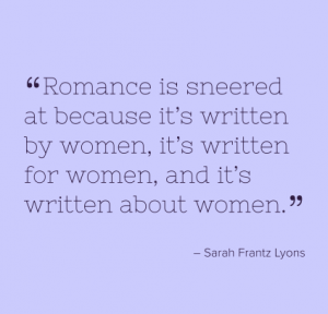 "Sarah Frantz Lyons quote which reads ""Romance is sneered at because it's written by women, it's written for women, and it's written about women."""